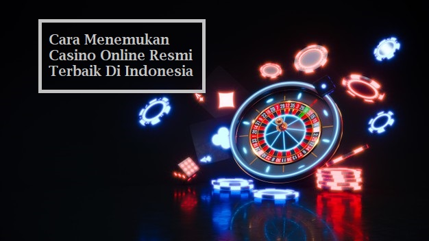 Cara Menemukan Casino Online Resmi Terbaik Di Indonesia